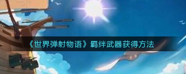 《世界弹射物语》羁绊武器获得方法