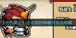 元气骑士古大陆的神器弓怎么玩  古大陆的神器弓玩法攻略
