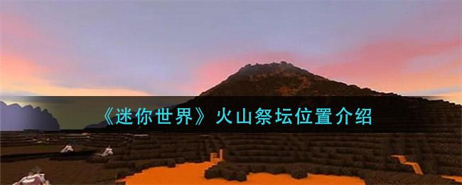 《迷你世界》火山祭坛位置介绍